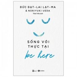 Be Here – Sống Với Thực Tại - Đạt-lai Lạt-ma & Noriyuki Ueda (ThaiHa Books)